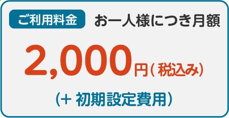 ご利用料金:お一人様につき月額 2,000円(税込み) (+初期設定費用)